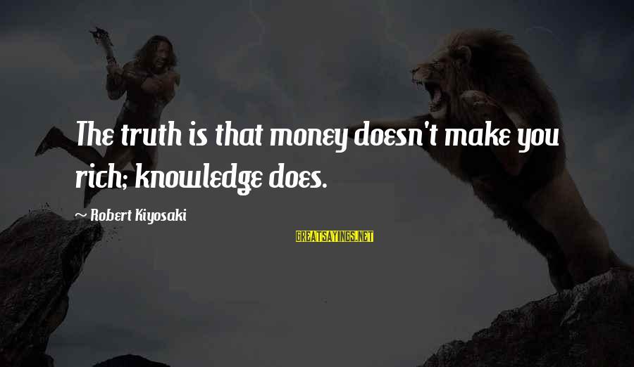 Kiyosaki Money Sayings By Robert Kiyosaki: The truth is that money doesn't make you rich; knowledge does.
