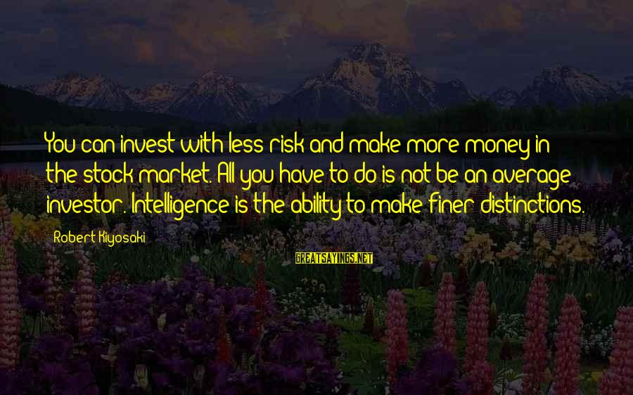 Kiyosaki Money Sayings By Robert Kiyosaki: You can invest with less risk and make more money in the stock market. All
