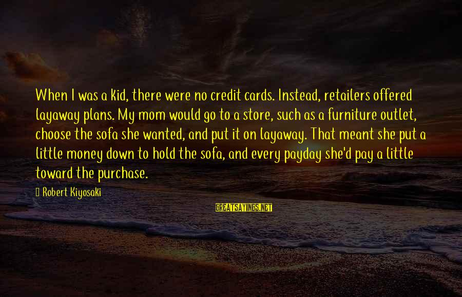 Kiyosaki Money Sayings By Robert Kiyosaki: When I was a kid, there were no credit cards. Instead, retailers offered layaway plans.
