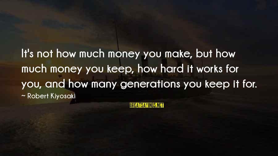 Kiyosaki Money Sayings By Robert Kiyosaki: It's not how much money you make, but how much money you keep, how hard