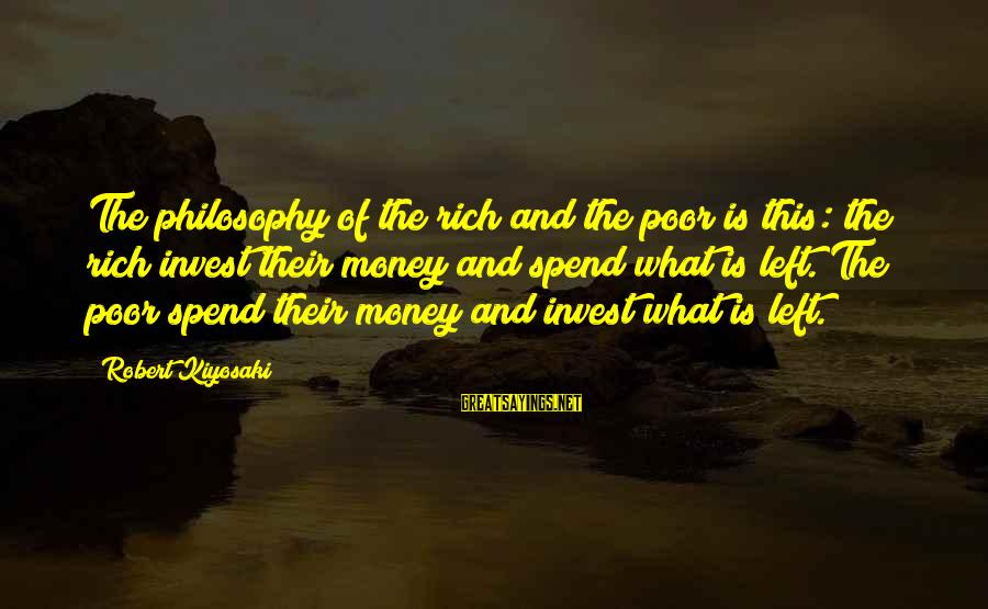 Kiyosaki Money Sayings By Robert Kiyosaki: The philosophy of the rich and the poor is this: the rich invest their money