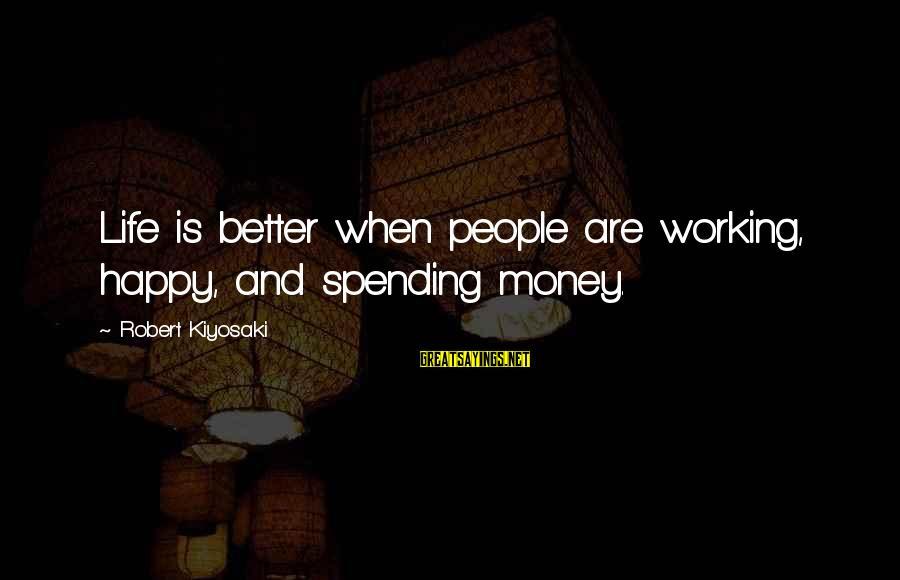 Kiyosaki Money Sayings By Robert Kiyosaki: Life is better when people are working, happy, and spending money.