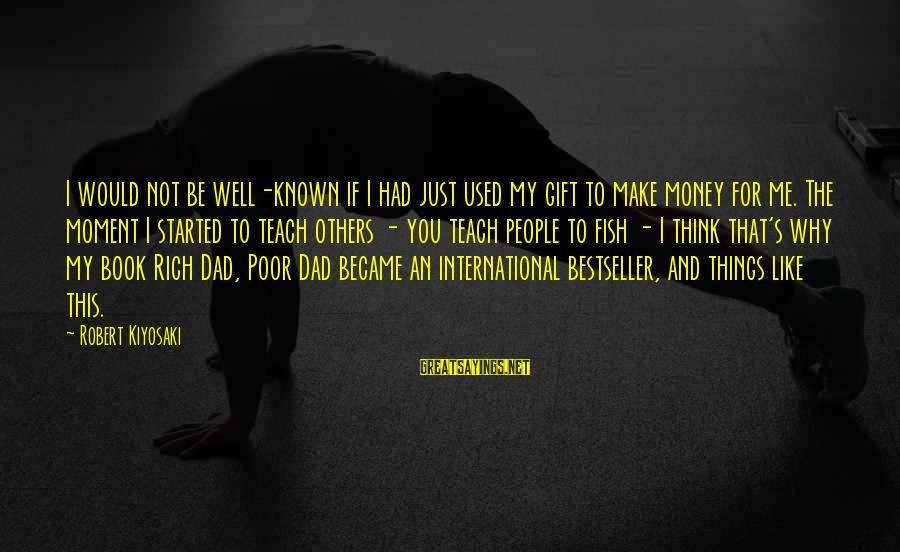 Kiyosaki Money Sayings By Robert Kiyosaki: I would not be well-known if I had just used my gift to make money