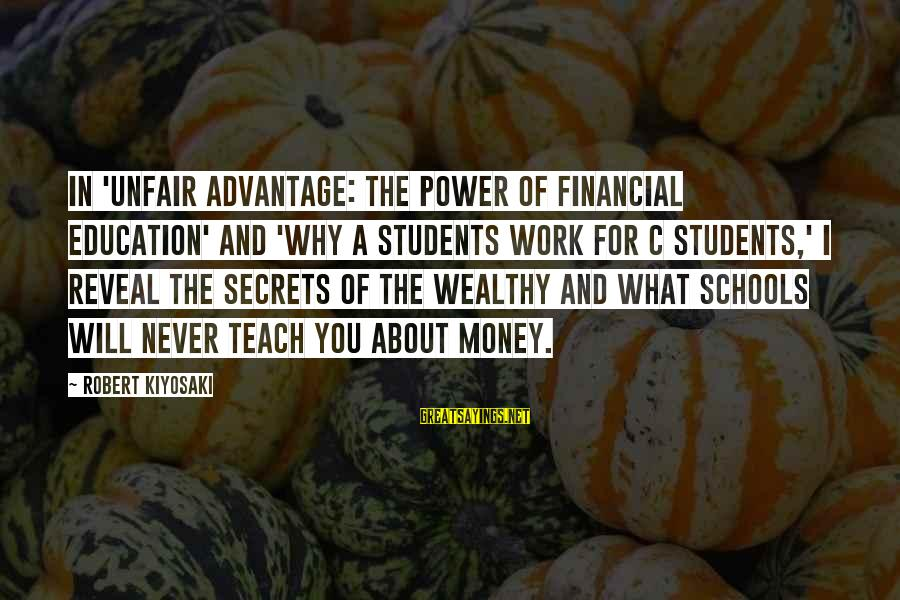 Kiyosaki Money Sayings By Robert Kiyosaki: In 'Unfair Advantage: The Power of Financial Education' and 'Why A Students Work for C