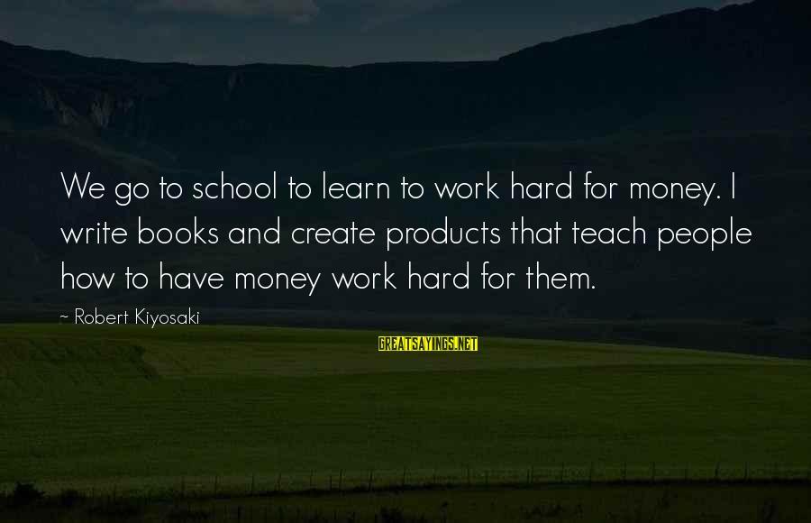 Kiyosaki Money Sayings By Robert Kiyosaki: We go to school to learn to work hard for money. I write books and