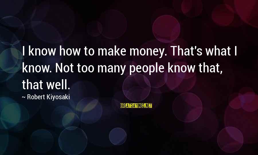Kiyosaki Money Sayings By Robert Kiyosaki: I know how to make money. That's what I know. Not too many people know