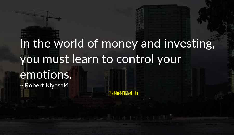 Kiyosaki Money Sayings By Robert Kiyosaki: In the world of money and investing, you must learn to control your emotions.
