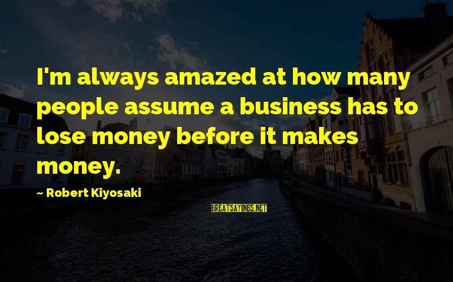 Kiyosaki Money Sayings By Robert Kiyosaki: I'm always amazed at how many people assume a business has to lose money before