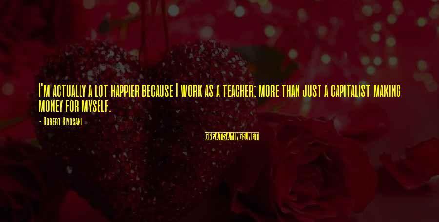 Kiyosaki Money Sayings By Robert Kiyosaki: I'm actually a lot happier because I work as a teacher; more than just a