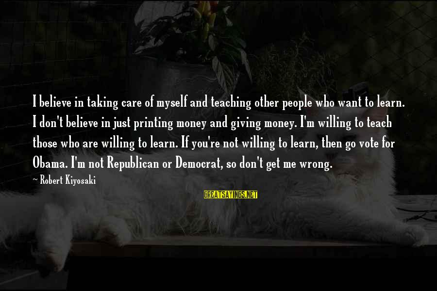 Kiyosaki Money Sayings By Robert Kiyosaki: I believe in taking care of myself and teaching other people who want to learn.