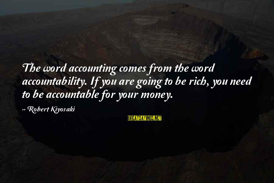 Kiyosaki Money Sayings By Robert Kiyosaki: The word accounting comes from the word accountability. If you are going to be rich,