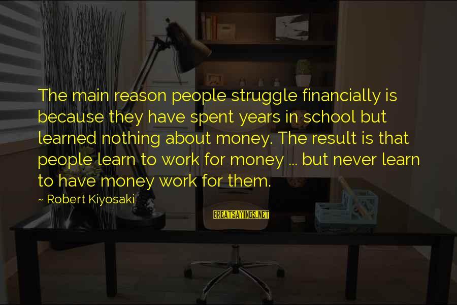 Kiyosaki Money Sayings By Robert Kiyosaki: The main reason people struggle financially is because they have spent years in school but