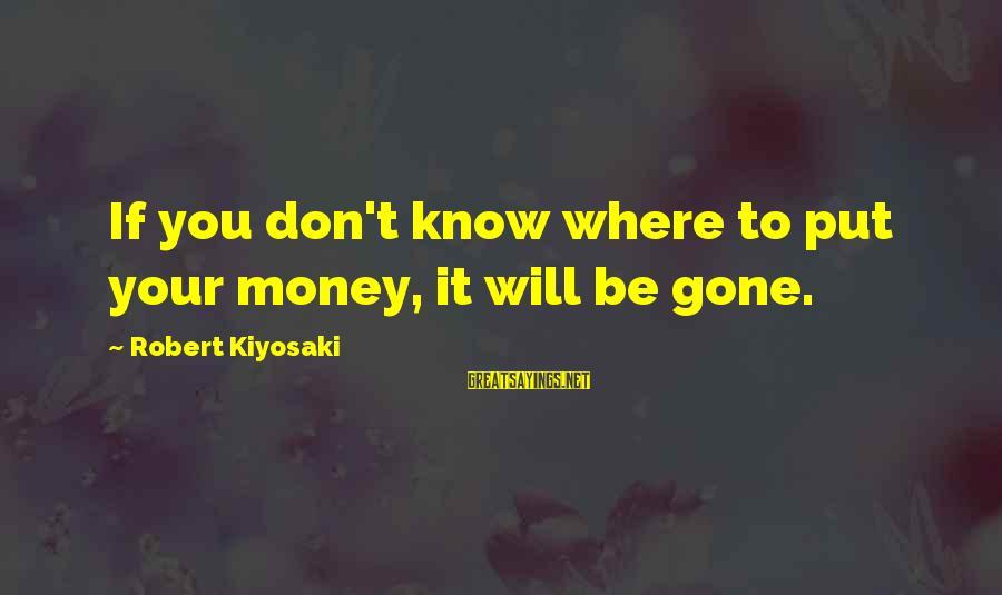 Kiyosaki Money Sayings By Robert Kiyosaki: If you don't know where to put your money, it will be gone.