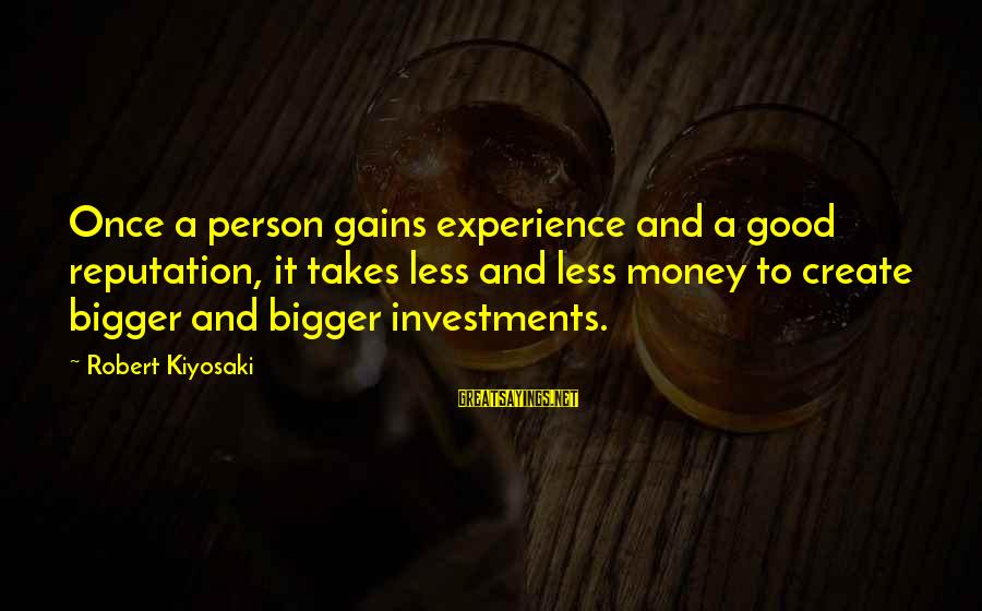 Kiyosaki Money Sayings By Robert Kiyosaki: Once a person gains experience and a good reputation, it takes less and less money