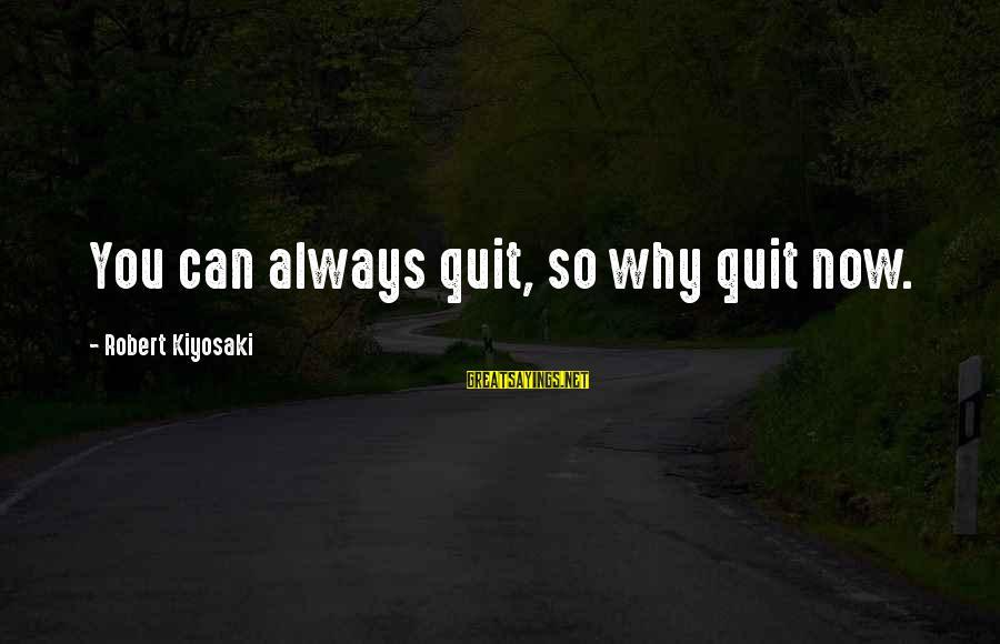 Kiyosaki Money Sayings By Robert Kiyosaki: You can always quit, so why quit now.