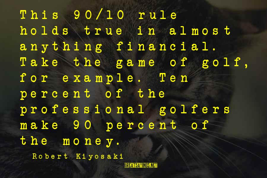 Kiyosaki Money Sayings By Robert Kiyosaki: This 90/10 rule holds true in almost anything financial. Take the game of golf, for