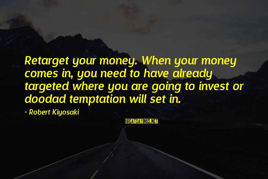 Kiyosaki Money Sayings By Robert Kiyosaki: Retarget your money. When your money comes in, you need to have already targeted where