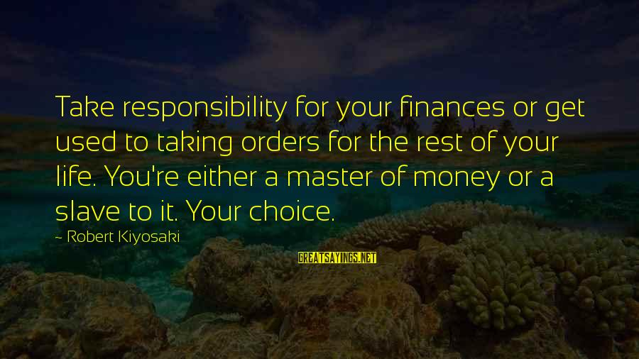 Kiyosaki Money Sayings By Robert Kiyosaki: Take responsibility for your finances or get used to taking orders for the rest of