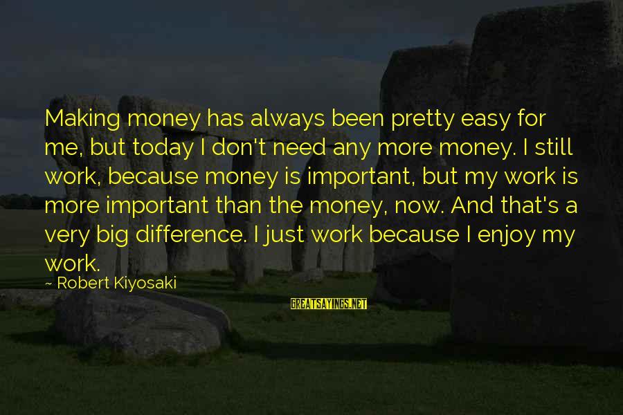 Kiyosaki Money Sayings By Robert Kiyosaki: Making money has always been pretty easy for me, but today I don't need any