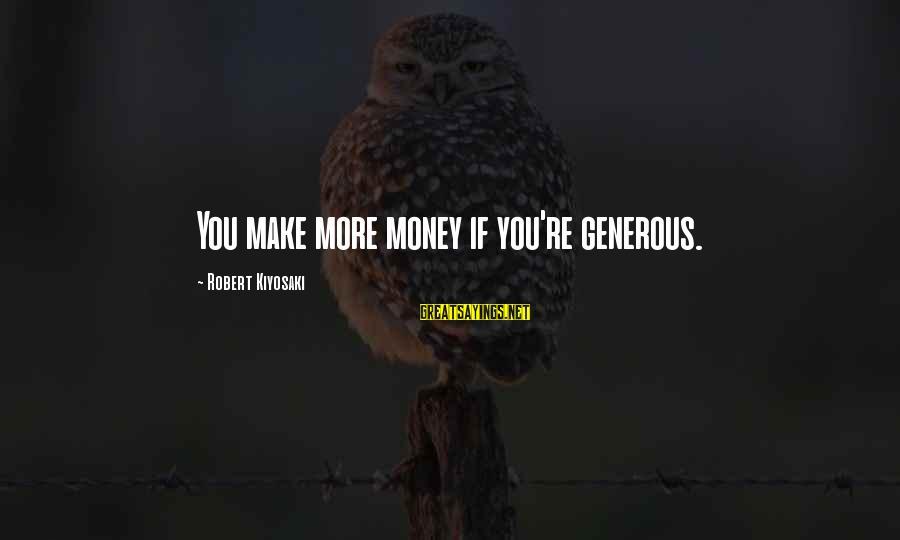 Kiyosaki Money Sayings By Robert Kiyosaki: You make more money if you're generous.