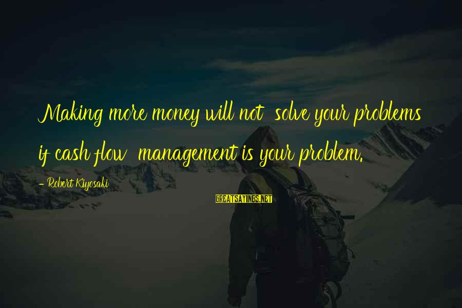 Kiyosaki Money Sayings By Robert Kiyosaki: Making more money will not solve your problems if cash flow management is your problem.