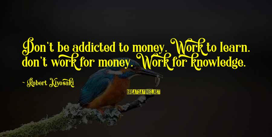 Kiyosaki Money Sayings By Robert Kiyosaki: Don't be addicted to money. Work to learn. don't work for money. Work for knowledge.