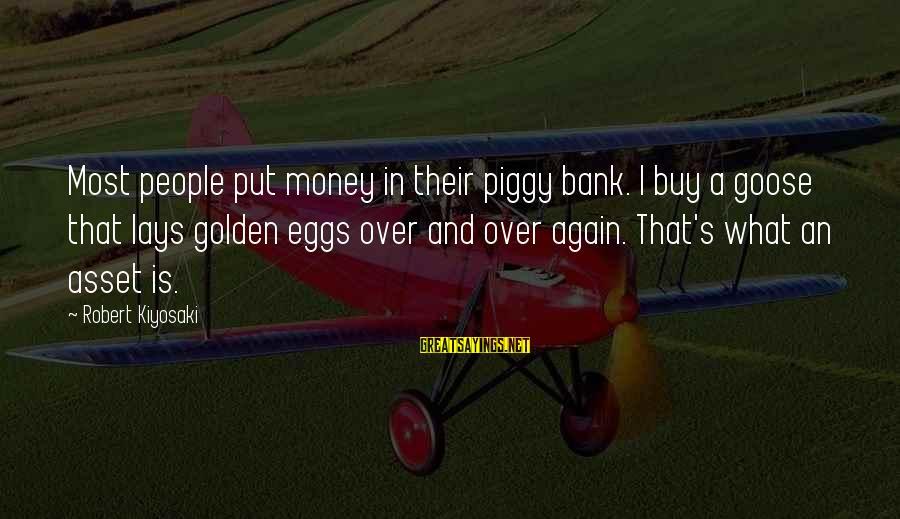 Kiyosaki Money Sayings By Robert Kiyosaki: Most people put money in their piggy bank. I buy a goose that lays golden