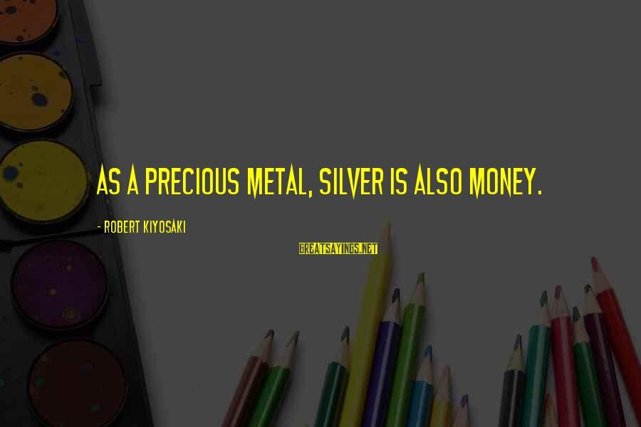 Kiyosaki Money Sayings By Robert Kiyosaki: As a precious metal, silver is also money.