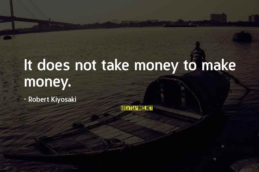 Kiyosaki Money Sayings By Robert Kiyosaki: It does not take money to make money.