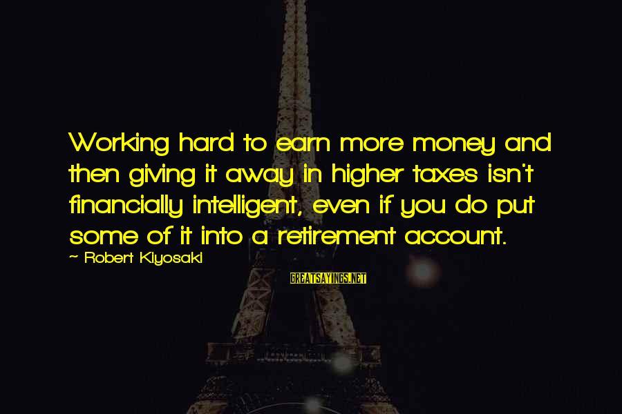 Kiyosaki Money Sayings By Robert Kiyosaki: Working hard to earn more money and then giving it away in higher taxes isn't