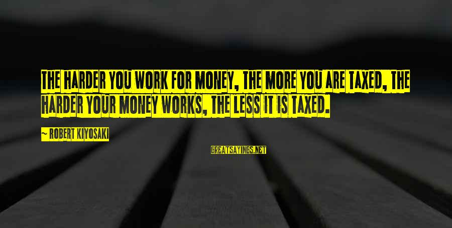 Kiyosaki Money Sayings By Robert Kiyosaki: The harder you work for money, the more you are taxed, the harder your money