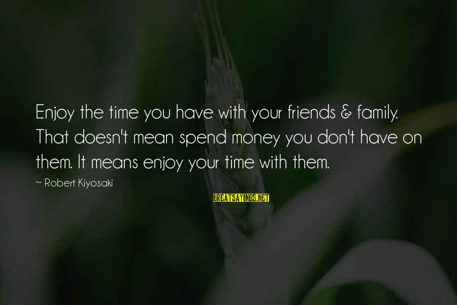 Kiyosaki Money Sayings By Robert Kiyosaki: Enjoy the time you have with your friends & family. That doesn't mean spend money