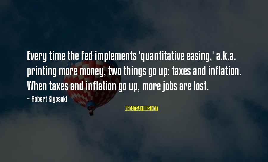 Kiyosaki Money Sayings By Robert Kiyosaki: Every time the Fed implements 'quantitative easing,' a.k.a. printing more money, two things go up: