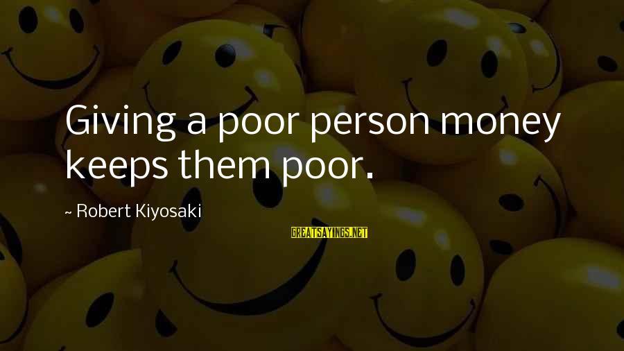 Kiyosaki Money Sayings By Robert Kiyosaki: Giving a poor person money keeps them poor.