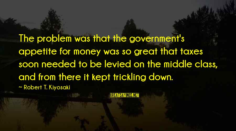 Kiyosaki Money Sayings By Robert T. Kiyosaki: The problem was that the government's appetite for money was so great that taxes soon
