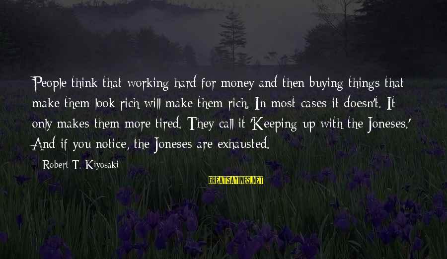 Kiyosaki Money Sayings By Robert T. Kiyosaki: People think that working hard for money and then buying things that make them look
