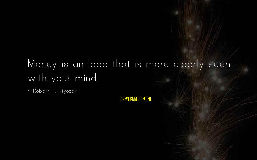 Kiyosaki Money Sayings By Robert T. Kiyosaki: Money is an idea that is more clearly seen with your mind.