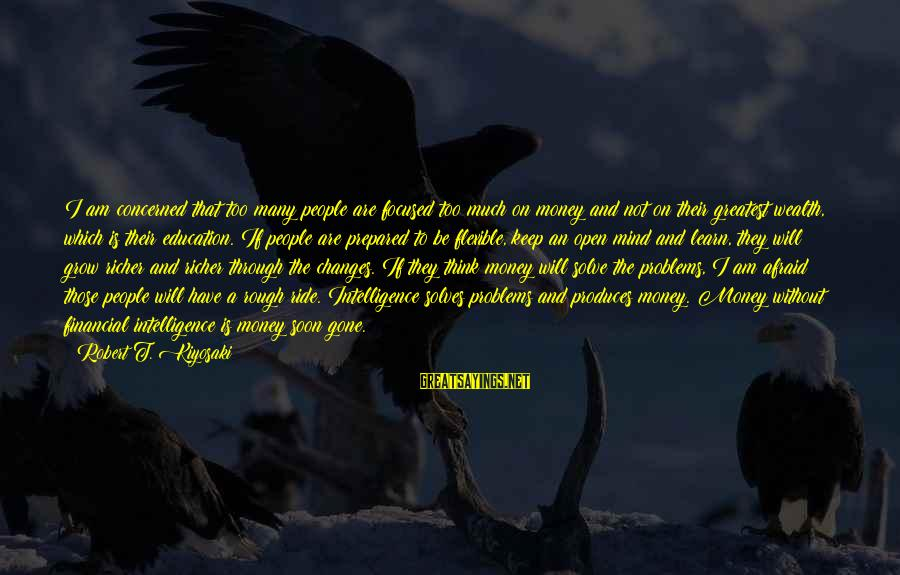 Kiyosaki Money Sayings By Robert T. Kiyosaki: I am concerned that too many people are focused too much on money and not