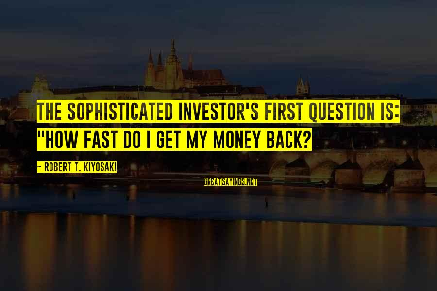"""Kiyosaki Money Sayings By Robert T. Kiyosaki: The sophisticated investor's first question is: """"How fast do I get my money back?"""