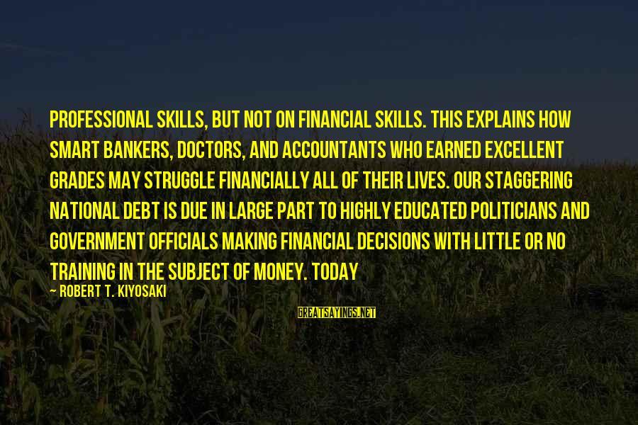 Kiyosaki Money Sayings By Robert T. Kiyosaki: professional skills, but not on financial skills. This explains how smart bankers, doctors, and accountants