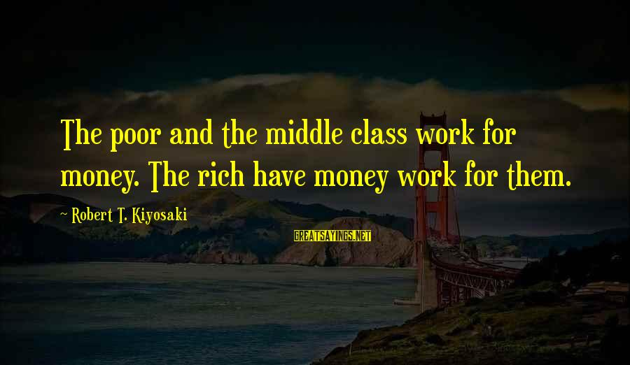 Kiyosaki Money Sayings By Robert T. Kiyosaki: The poor and the middle class work for money. The rich have money work for