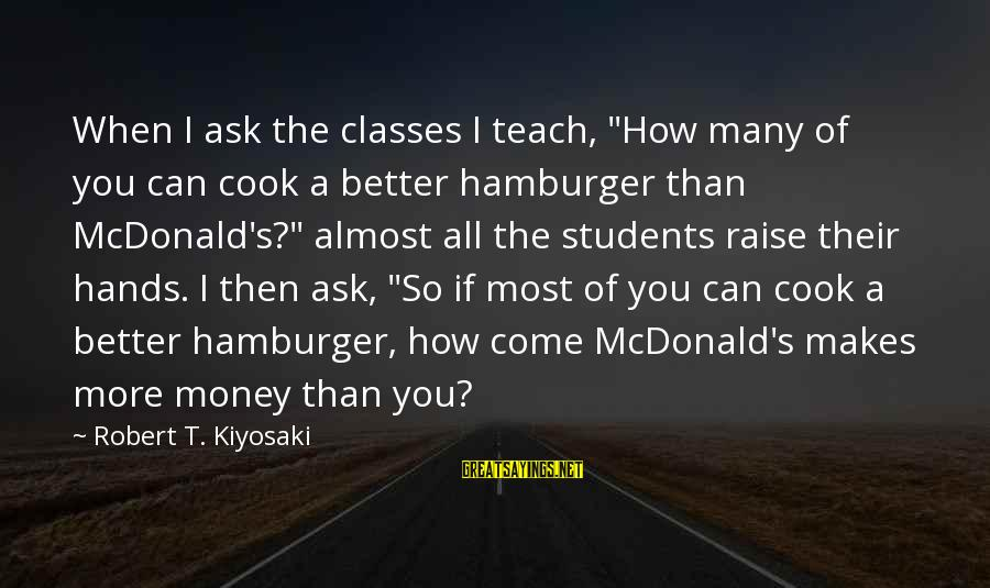 """Kiyosaki Money Sayings By Robert T. Kiyosaki: When I ask the classes I teach, """"How many of you can cook a better"""