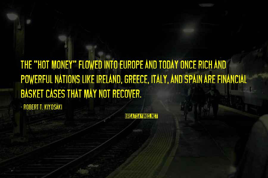 """Kiyosaki Money Sayings By Robert T. Kiyosaki: The """"hot money"""" flowed into Europe and today once rich and powerful nations like Ireland,"""
