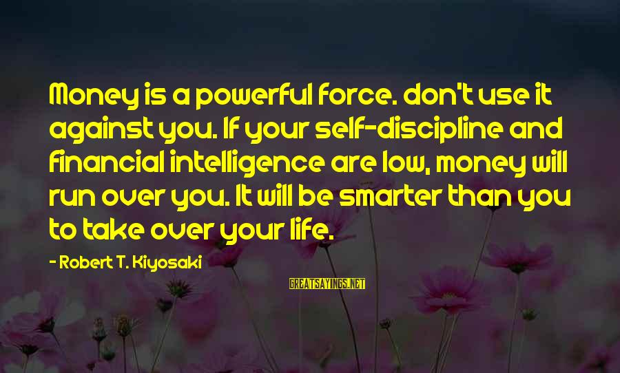 Kiyosaki Money Sayings By Robert T. Kiyosaki: Money is a powerful force. don't use it against you. If your self-discipline and financial