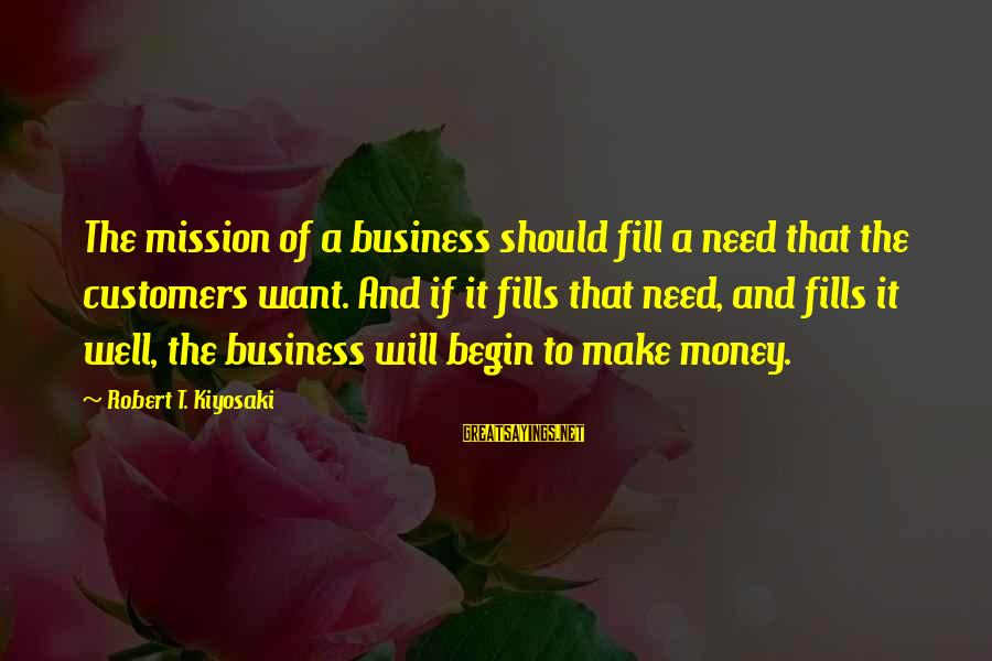 Kiyosaki Money Sayings By Robert T. Kiyosaki: The mission of a business should fill a need that the customers want. And if