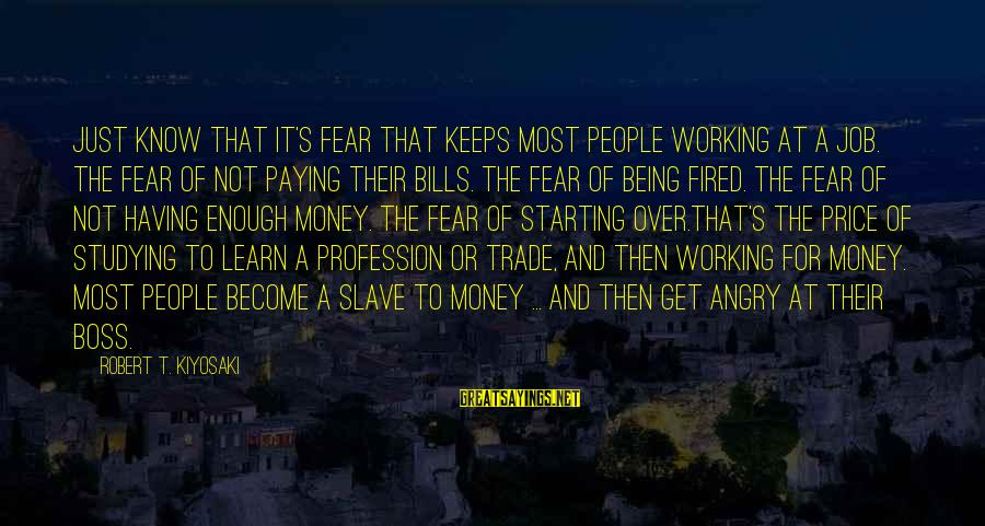 Kiyosaki Money Sayings By Robert T. Kiyosaki: Just know that it's fear that keeps most people working at a job. The fear