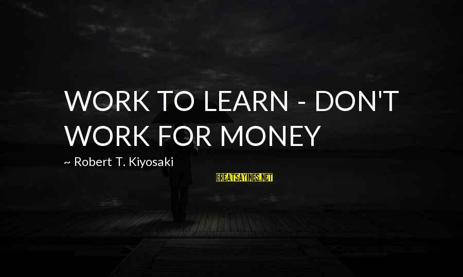 Kiyosaki Money Sayings By Robert T. Kiyosaki: WORK TO LEARN - DON'T WORK FOR MONEY