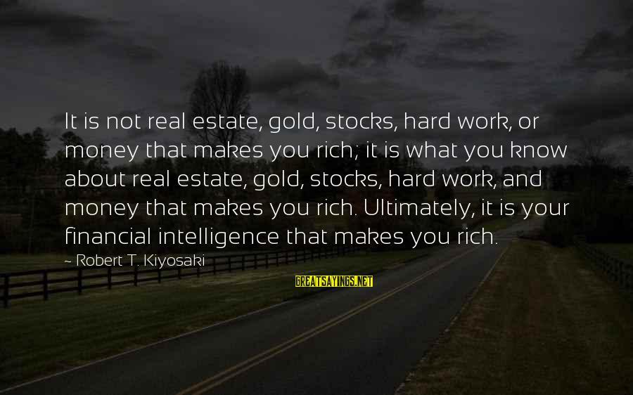 Kiyosaki Money Sayings By Robert T. Kiyosaki: It is not real estate, gold, stocks, hard work, or money that makes you rich;