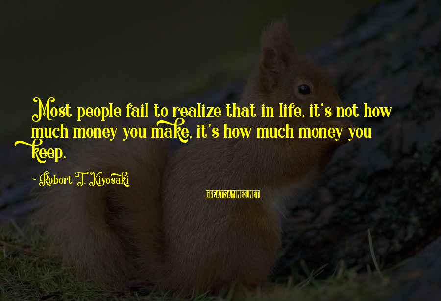 Kiyosaki Money Sayings By Robert T. Kiyosaki: Most people fail to realize that in life, it's not how much money you make,