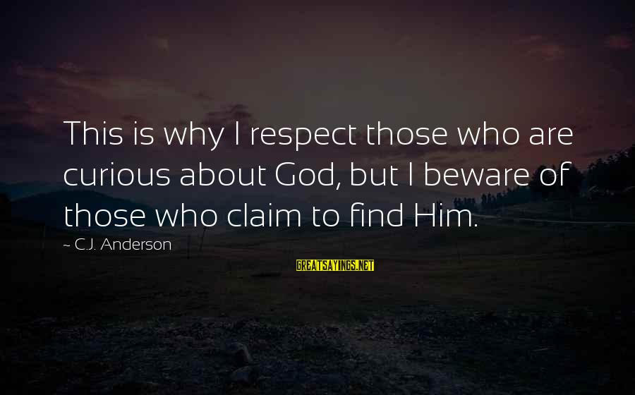 Klarity Sayings By C.J. Anderson: This is why I respect those who are curious about God, but I beware of